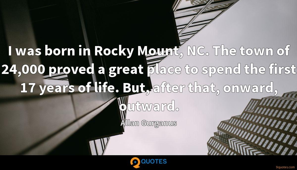 I was born in Rocky Mount, NC. The town of 24,000 proved a great place to spend the first 17 years of life. But, after that, onward, outward.