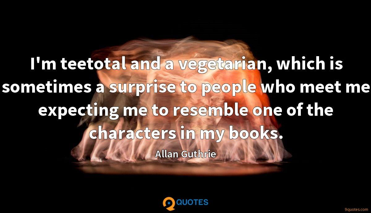 I'm teetotal and a vegetarian, which is sometimes a surprise to people who meet me expecting me to resemble one of the characters in my books.