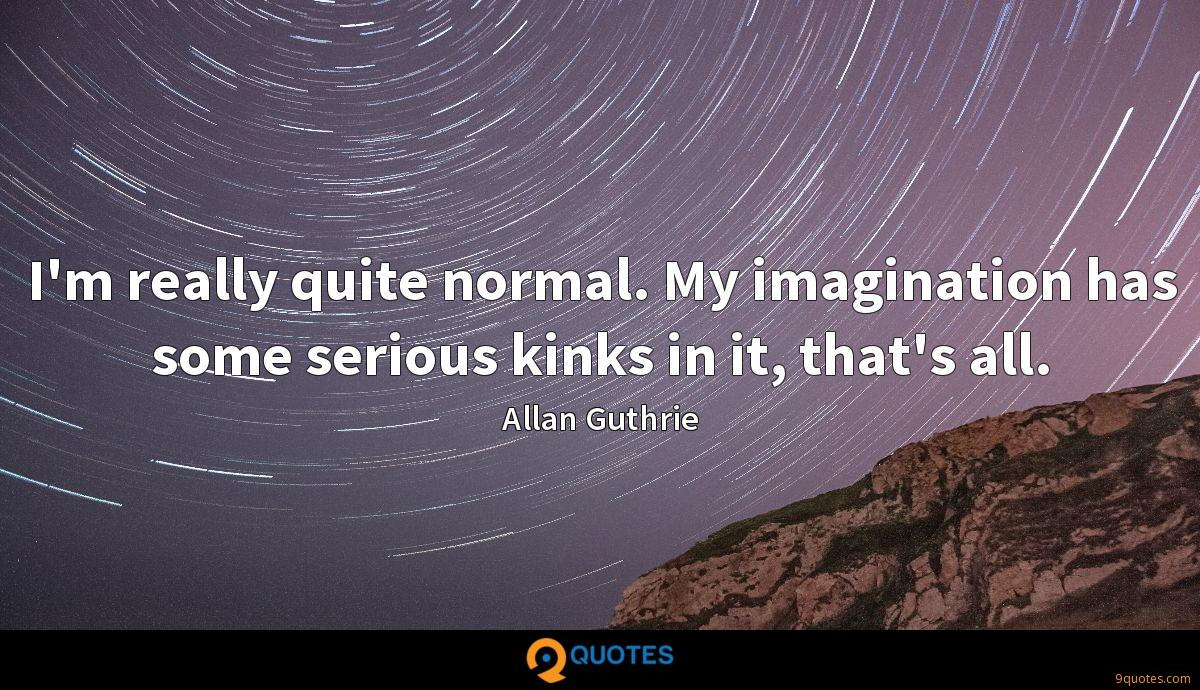 I'm really quite normal. My imagination has some serious kinks in it, that's all.