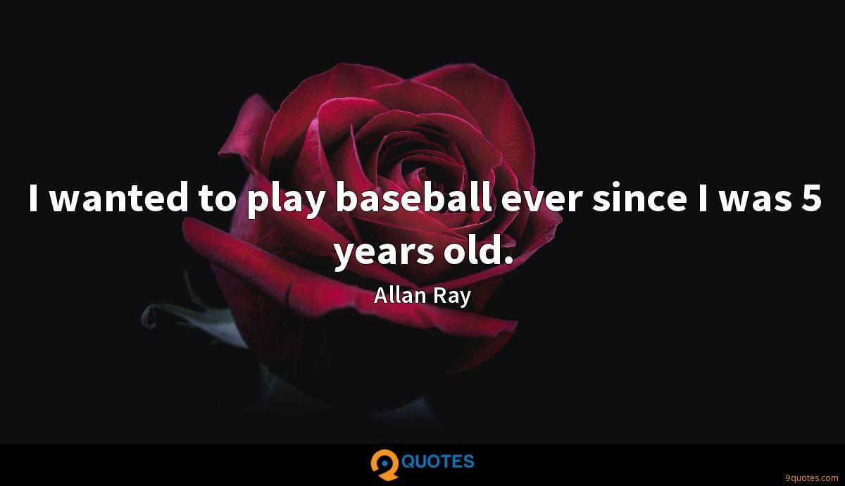 I wanted to play baseball ever since I was 5 years old.