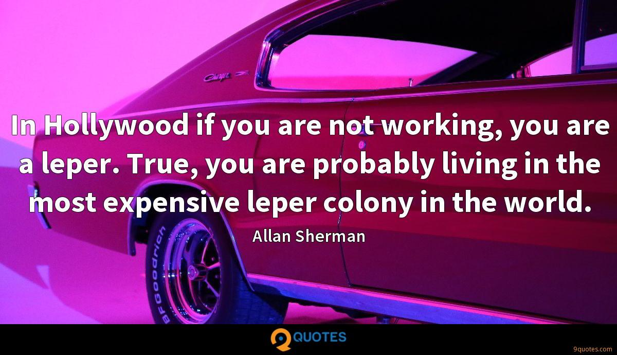 In Hollywood if you are not working, you are a leper. True, you are probably living in the most expensive leper colony in the world.