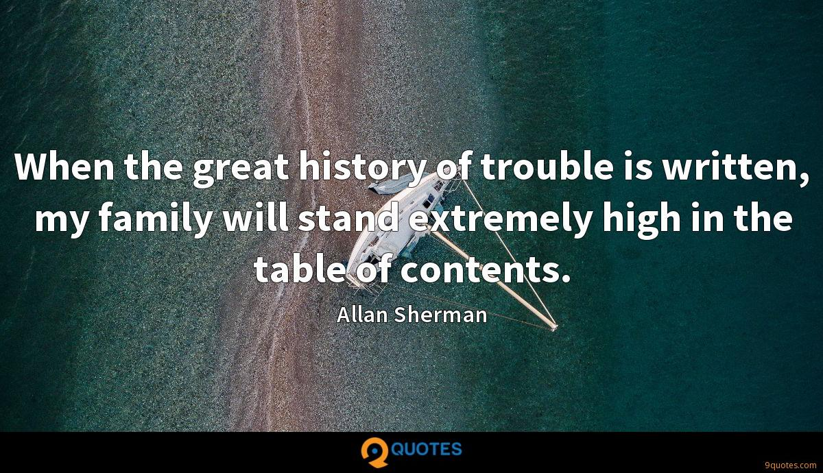 When the great history of trouble is written, my family will stand extremely high in the table of contents.