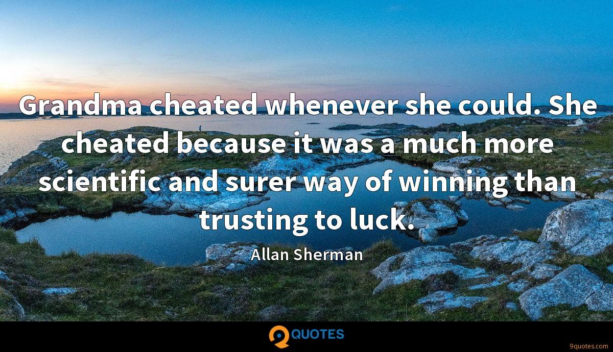 Grandma cheated whenever she could. She cheated because it was a much more scientific and surer way of winning than trusting to luck.