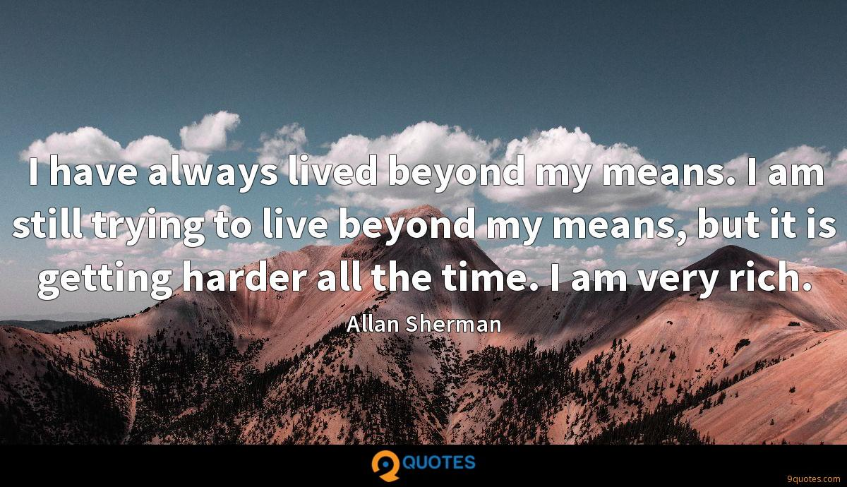 I have always lived beyond my means. I am still trying to live beyond my means, but it is getting harder all the time. I am very rich.