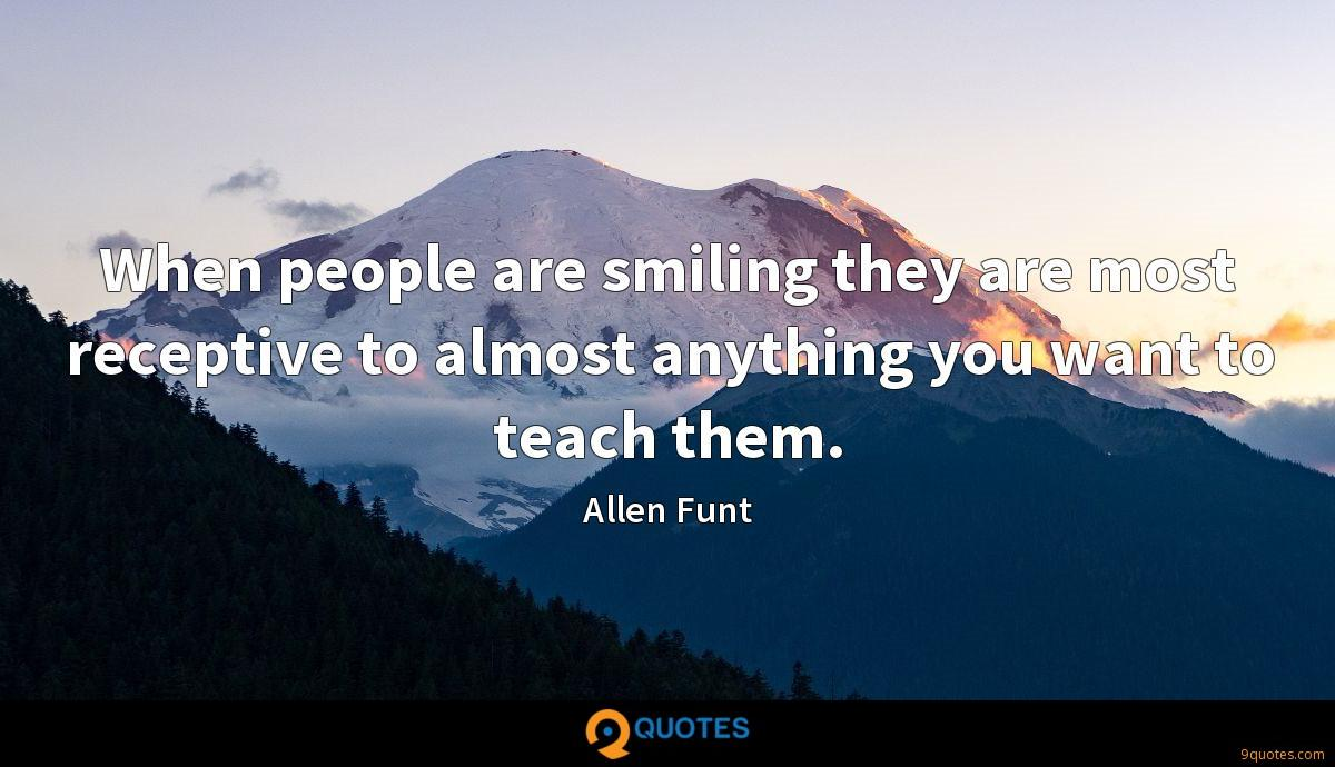 When people are smiling they are most receptive to almost anything you want to teach them.