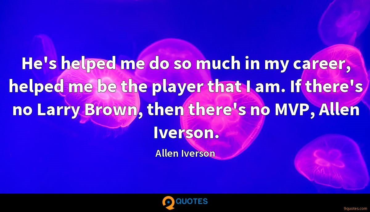 He's helped me do so much in my career, helped me be the player that I am. If there's no Larry Brown, then there's no MVP, Allen Iverson.