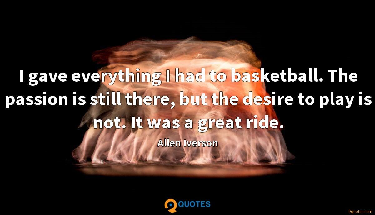I gave everything I had to basketball. The passion is still there, but the desire to play is not. It was a great ride.