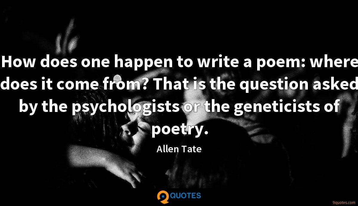 How does one happen to write a poem: where does it come from? That is the question asked by the psychologists or the geneticists of poetry.