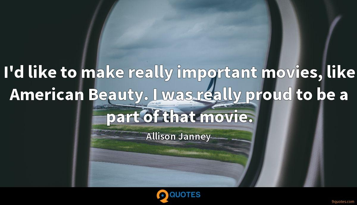 I'd like to make really important movies, like American Beauty. I was really proud to be a part of that movie.