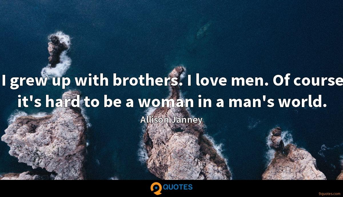 I grew up with brothers. I love men. Of course it's hard to be a woman in a man's world.