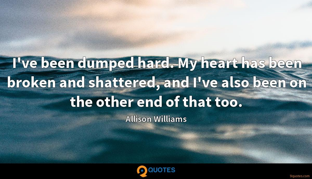 I've been dumped hard. My heart has been broken and shattered, and I've also been on the other end of that too.