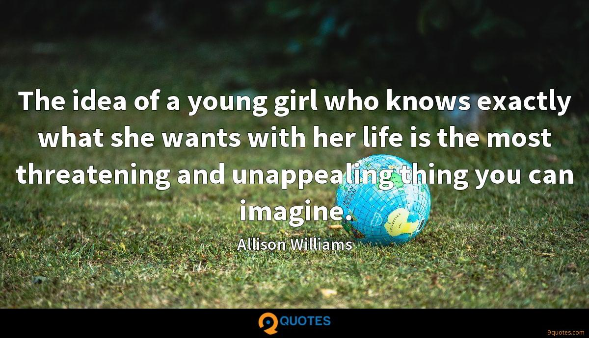 The idea of a young girl who knows exactly what she wants with her life is the most threatening and unappealing thing you can imagine.