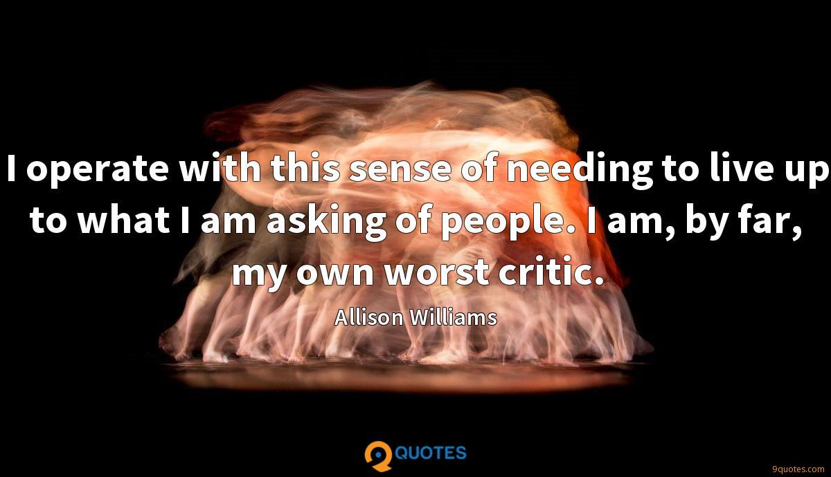 I operate with this sense of needing to live up to what I am asking of people. I am, by far, my own worst critic.