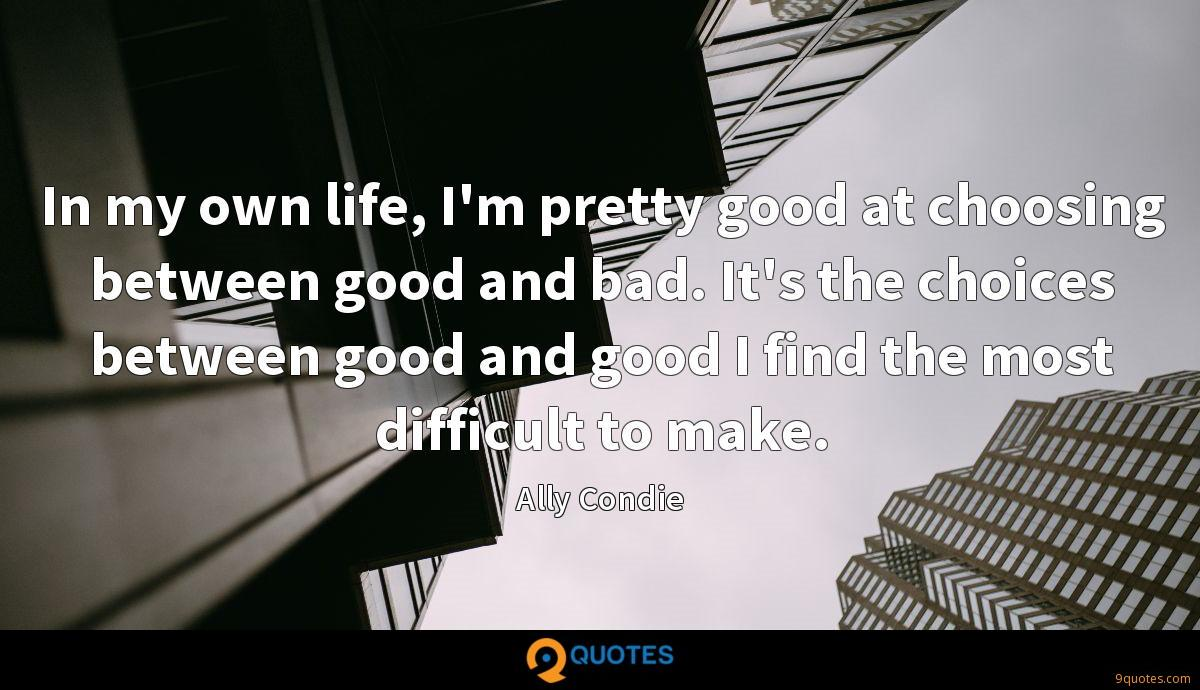 In my own life, I'm pretty good at choosing between good and bad. It's the choices between good and good I find the most difficult to make.