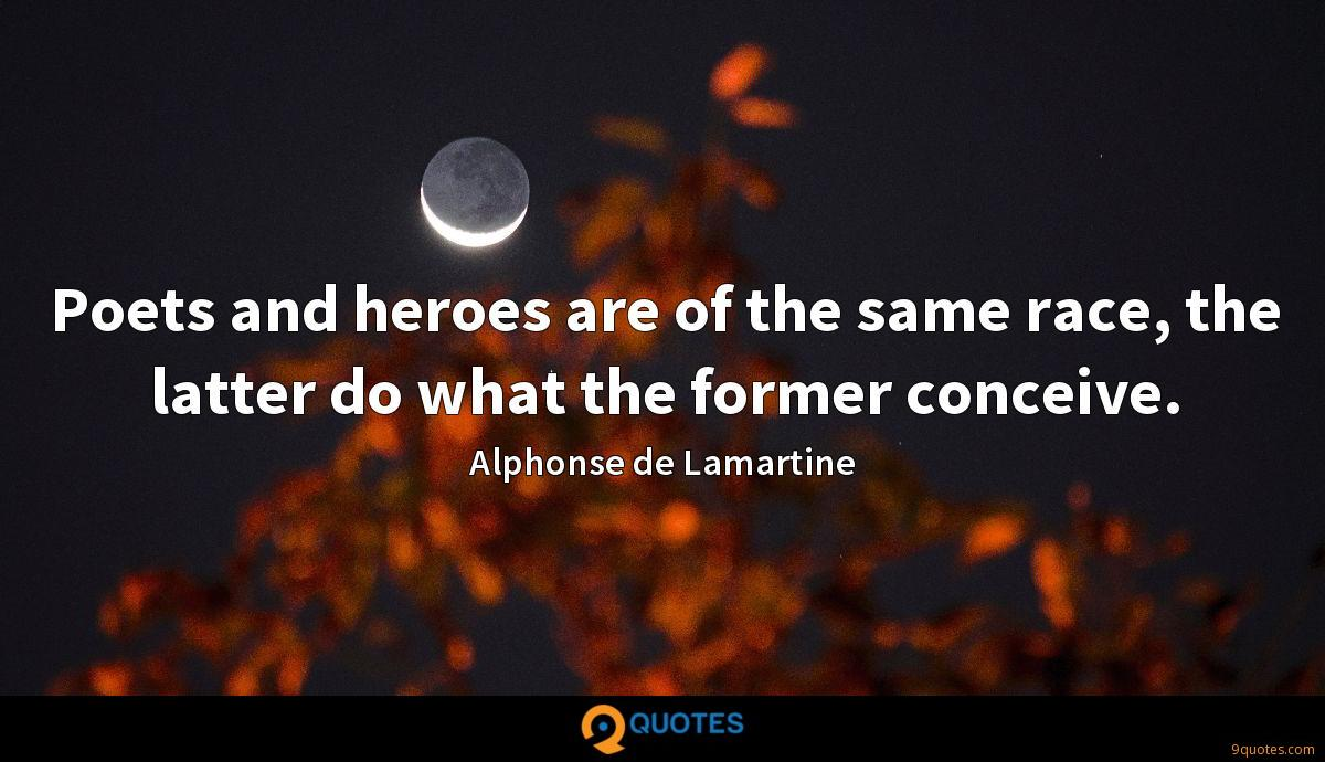 Poets and heroes are of the same race, the latter do what the former conceive.