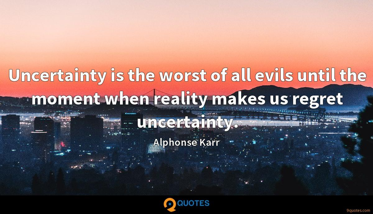 Uncertainty is the worst of all evils until the moment when reality makes us regret uncertainty.