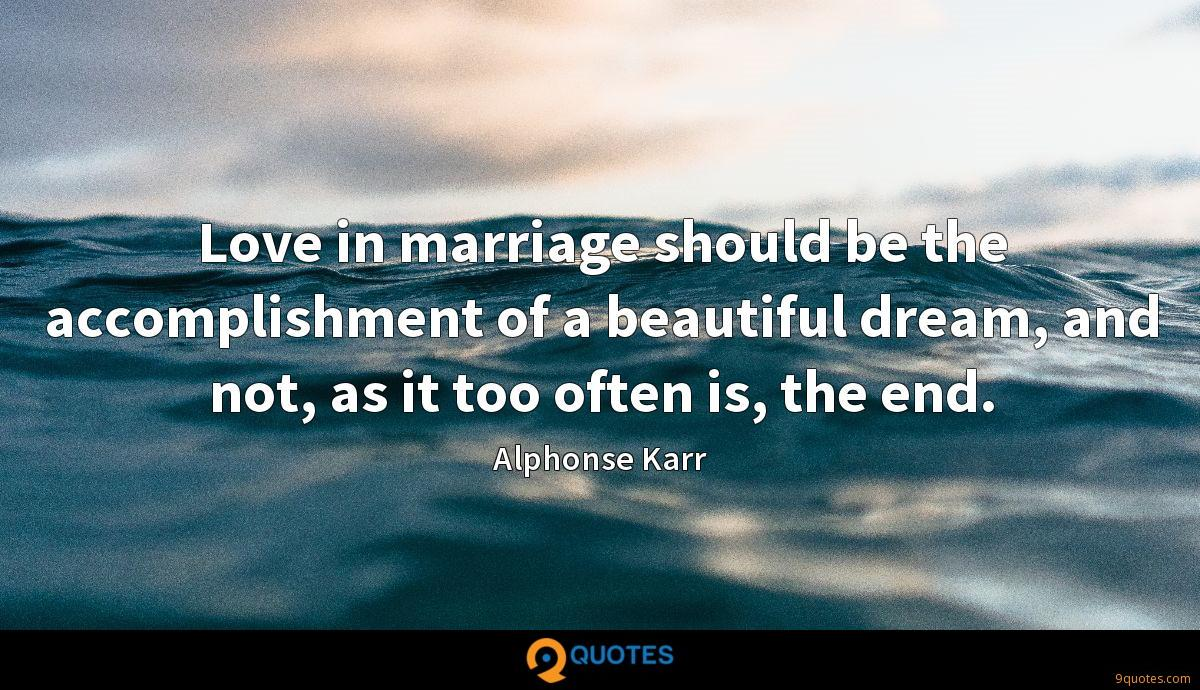 Love in marriage should be the accomplishment of a beautiful dream, and not, as it too often is, the end.