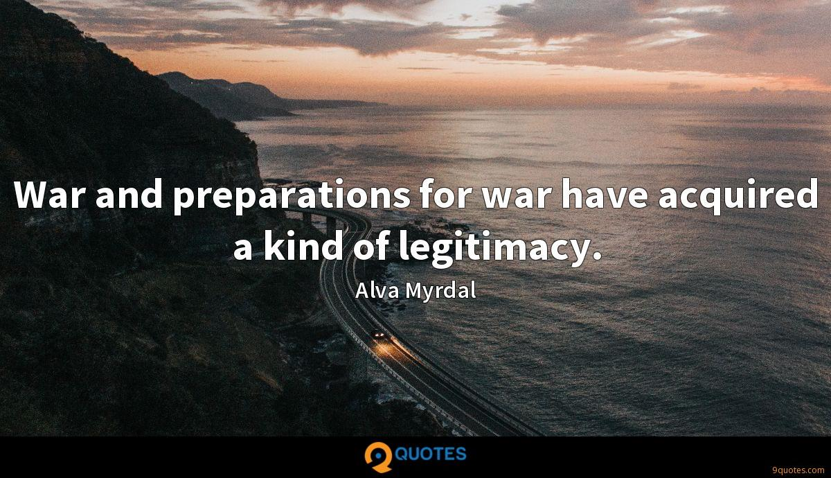 War And Preparations For War Have Acquired A Kind Of Legitimacy Alva Myrdal Quotes 9quotes Com