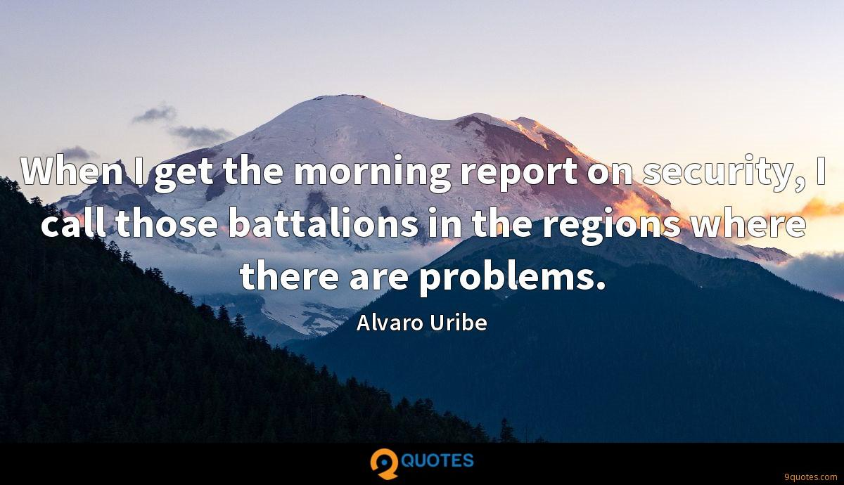 When I get the morning report on security, I call those battalions in the regions where there are problems.