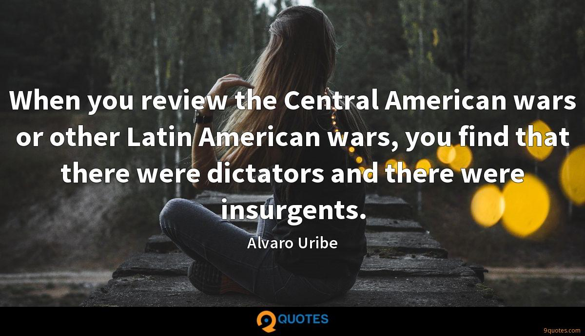 When you review the Central American wars or other Latin American wars, you find that there were dictators and there were insurgents.