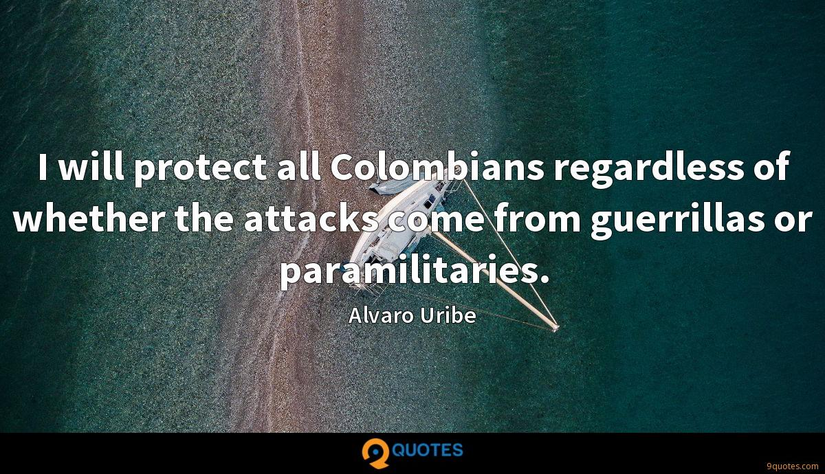 I will protect all Colombians regardless of whether the attacks come from guerrillas or paramilitaries.