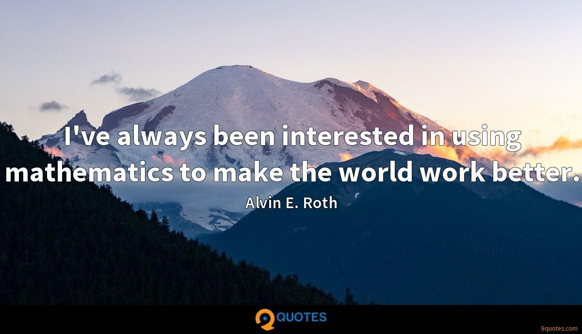 I've always been interested in using mathematics to make the world work better.