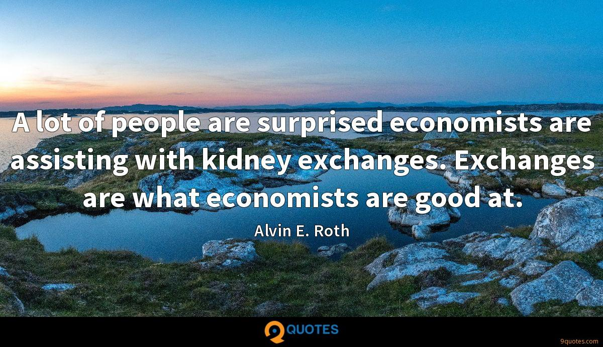 A lot of people are surprised economists are assisting with kidney exchanges. Exchanges are what economists are good at.