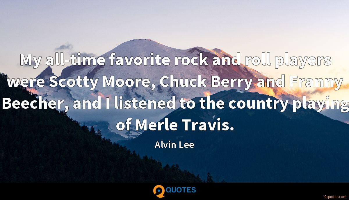My all-time favorite rock and roll players were Scotty Moore, Chuck Berry and Franny Beecher, and I listened to the country playing of Merle Travis.