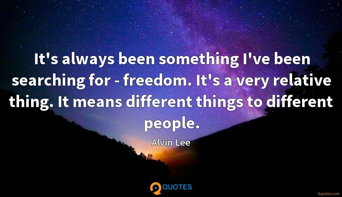 It's always been something I've been searching for - freedom. It's a very relative thing. It means different things to different people.