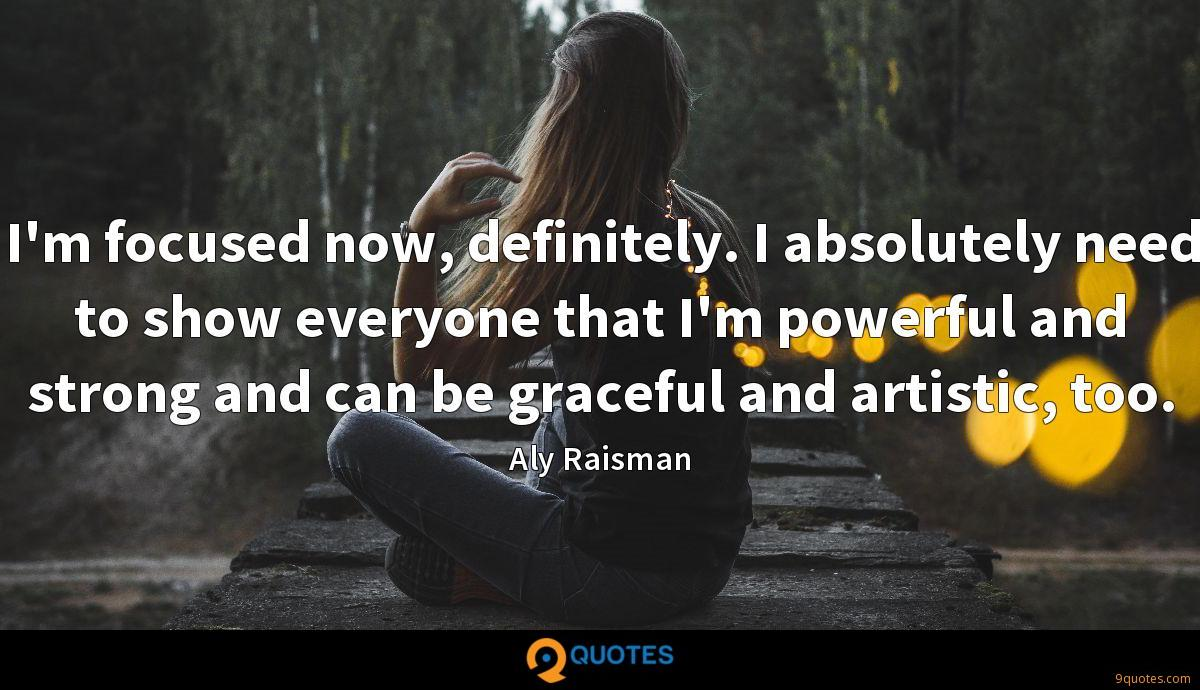 I'm focused now, definitely. I absolutely need to show everyone that I'm powerful and strong and can be graceful and artistic, too.