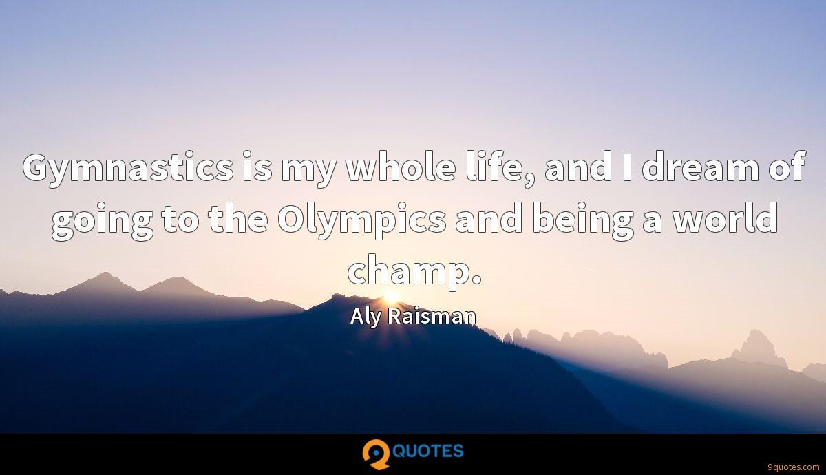 Gymnastics is my whole life, and I dream of going to the Olympics and being a world champ.