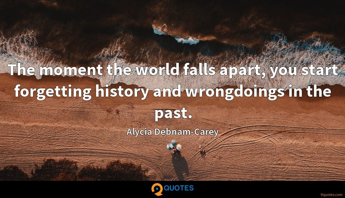 The moment the world falls apart, you start forgetting history and wrongdoings in the past.