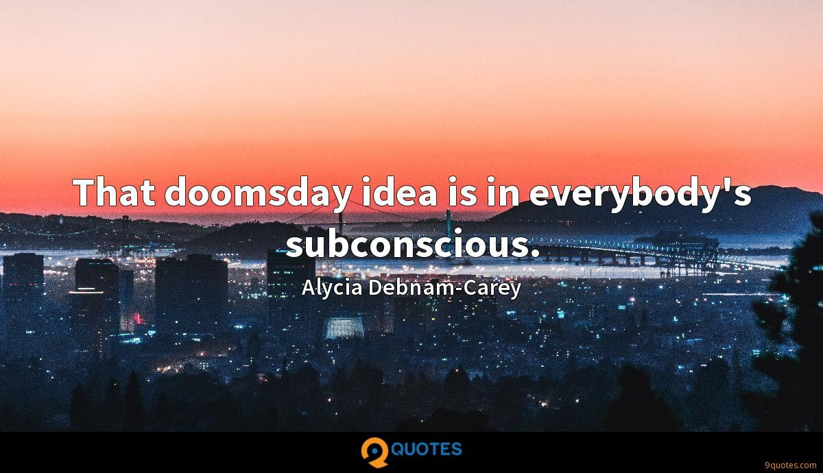 That doomsday idea is in everybody's subconscious.