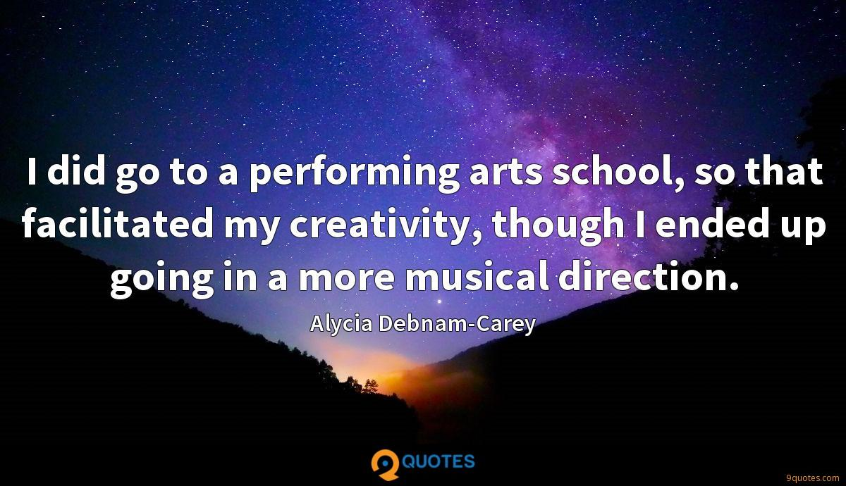 I did go to a performing arts school, so that facilitated my creativity, though I ended up going in a more musical direction.