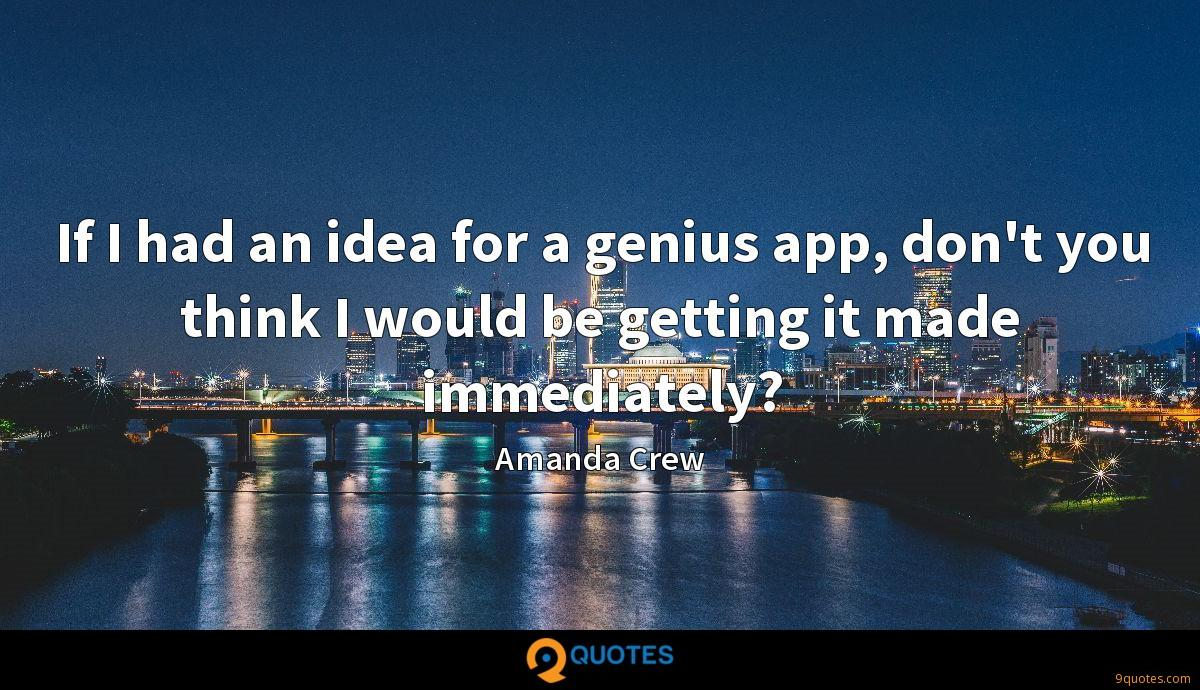 If I had an idea for a genius app, don't you think I would be getting it made immediately?