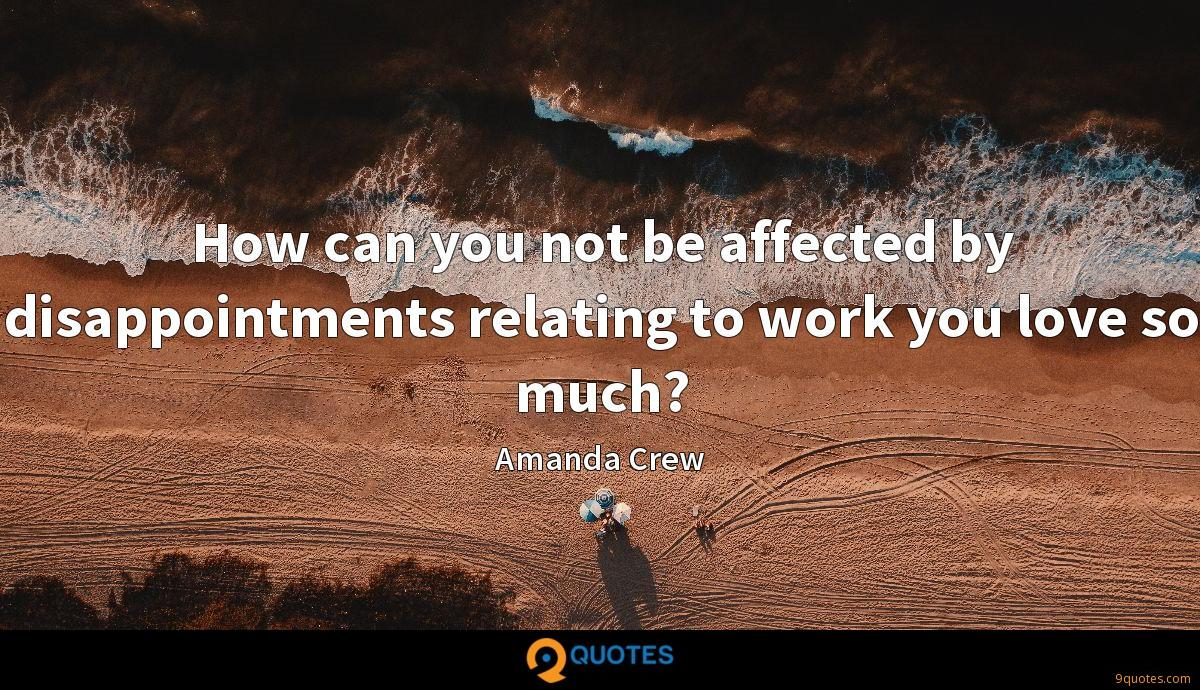 How can you not be affected by disappointments relating to work you love so much?