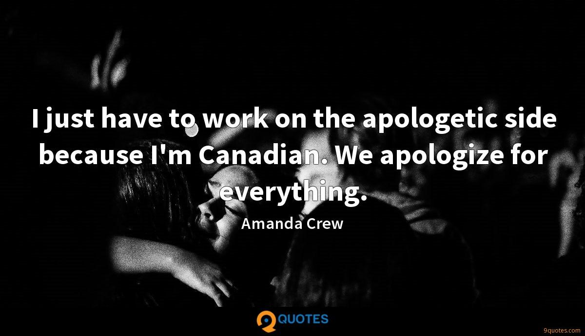 I just have to work on the apologetic side because I'm Canadian. We apologize for everything.