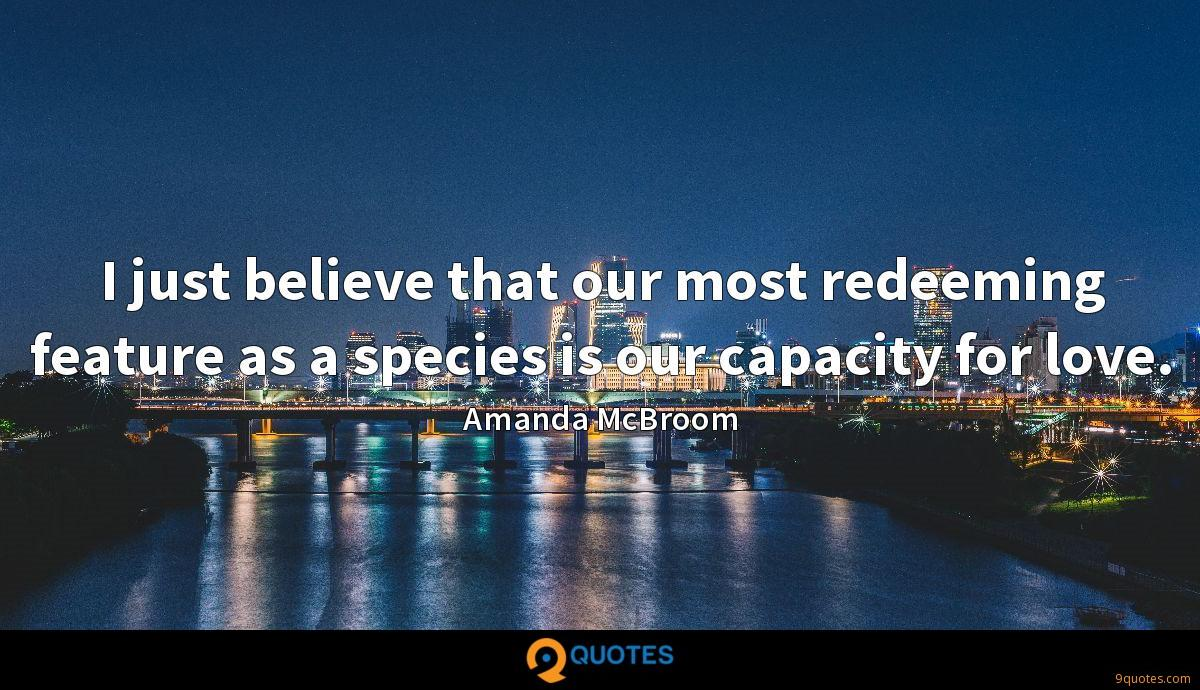 I just believe that our most redeeming feature as a species is our capacity for love.