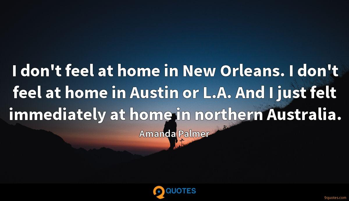I don't feel at home in New Orleans. I don't feel at home in Austin or L.A. And I just felt immediately at home in northern Australia.