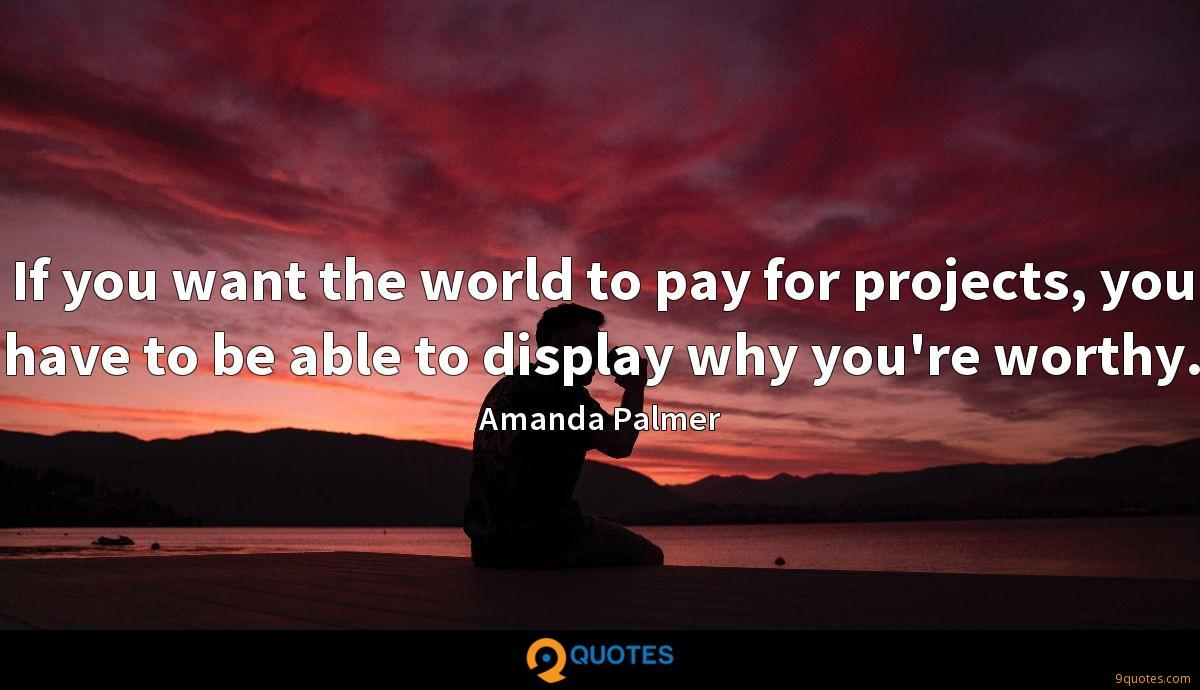 If you want the world to pay for projects, you have to be able to display why you're worthy.