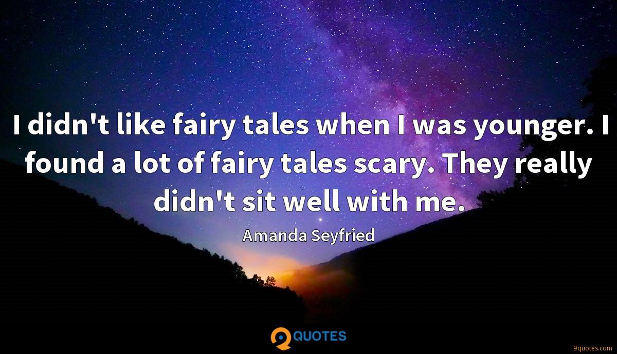 I didn't like fairy tales when I was younger. I found a lot of fairy tales scary. They really didn't sit well with me.
