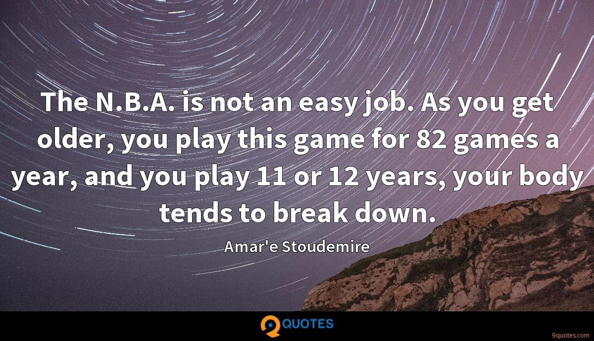 The N.B.A. is not an easy job. As you get older, you play this game for 82 games a year, and you play 11 or 12 years, your body tends to break down.