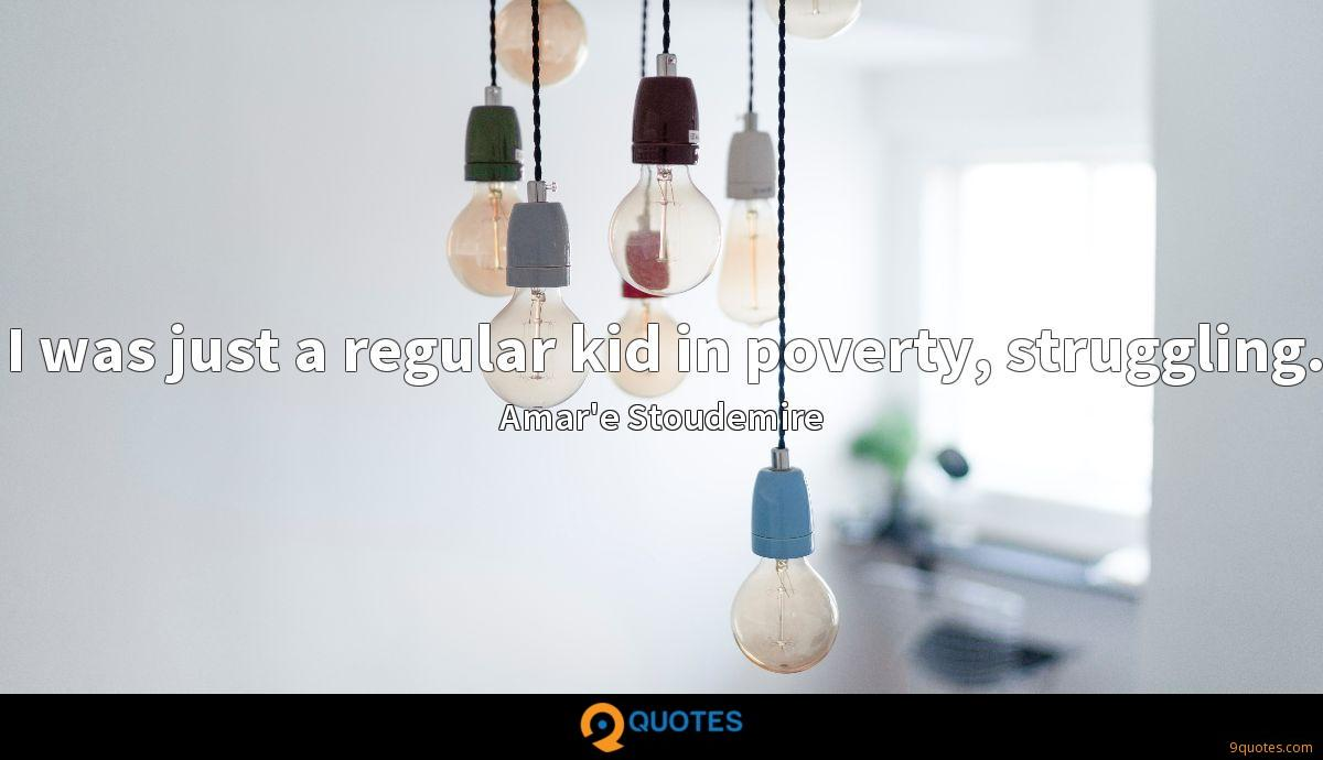 I was just a regular kid in poverty, struggling.