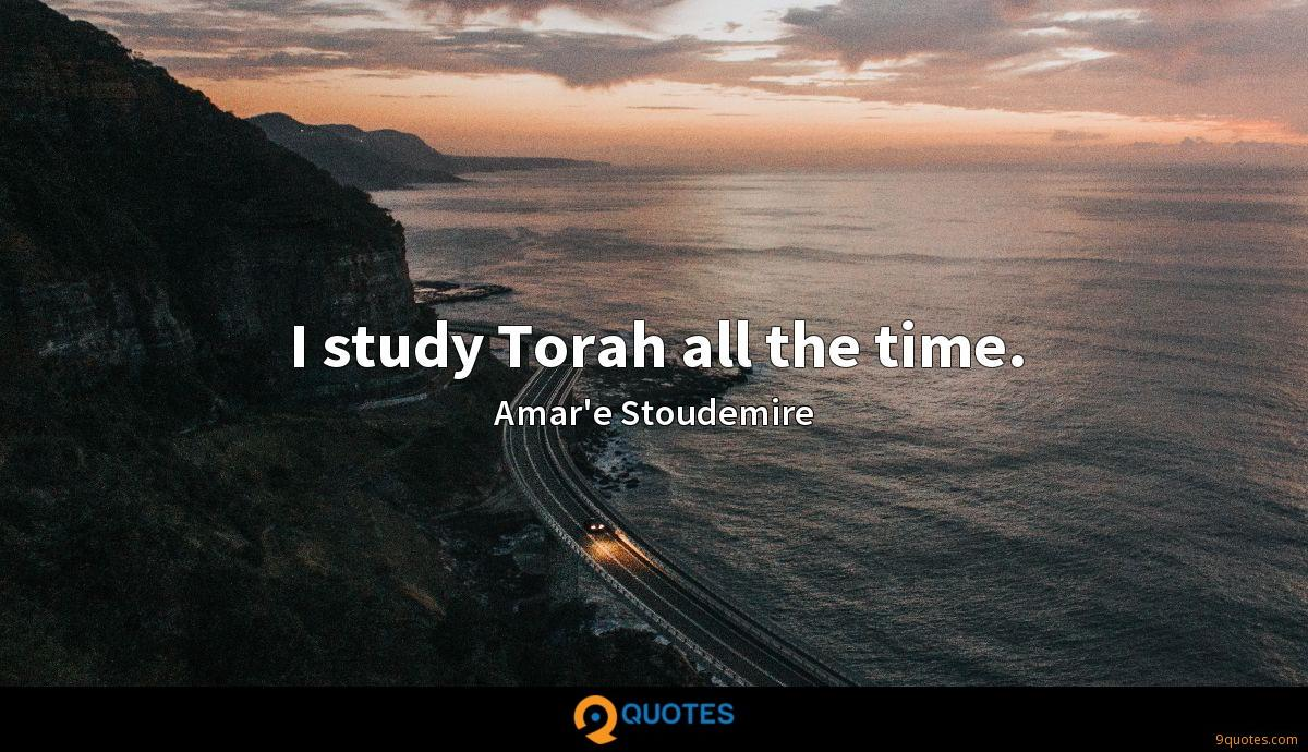 I study Torah all the time.