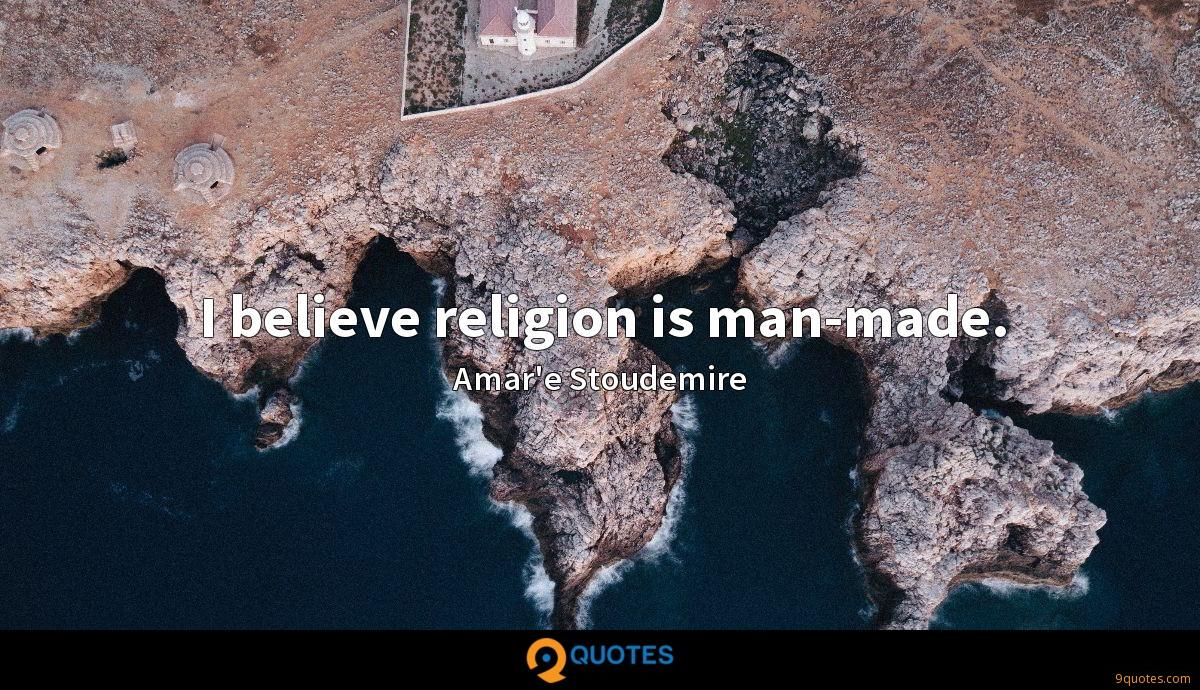 I believe religion is man-made.