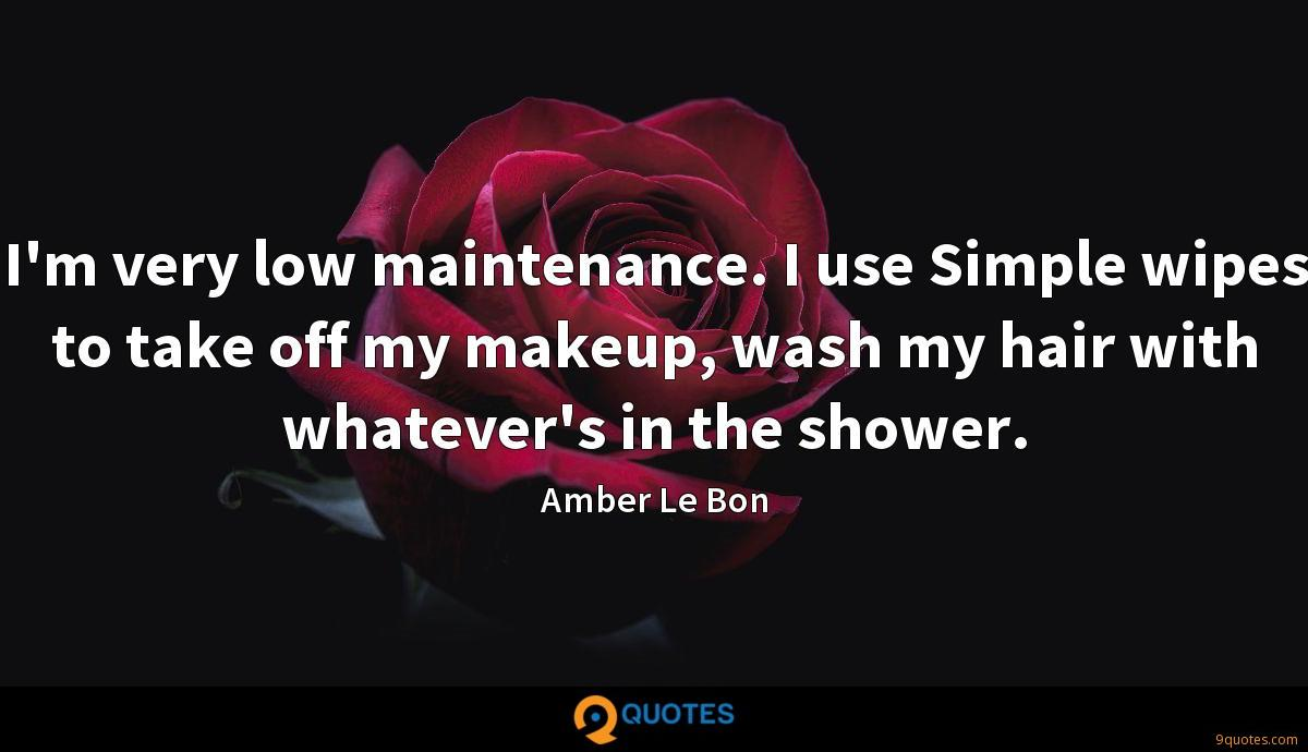 I'm very low maintenance. I use Simple wipes to take off my makeup, wash my hair with whatever's in the shower.