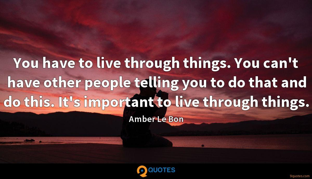 You have to live through things. You can't have other people telling you to do that and do this. It's important to live through things.