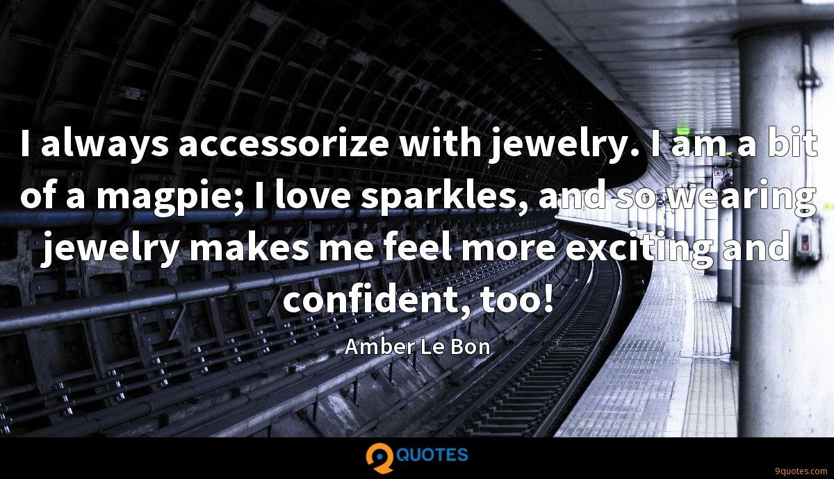 I always accessorize with jewelry. I am a bit of a magpie; I love sparkles, and so wearing jewelry makes me feel more exciting and confident, too!