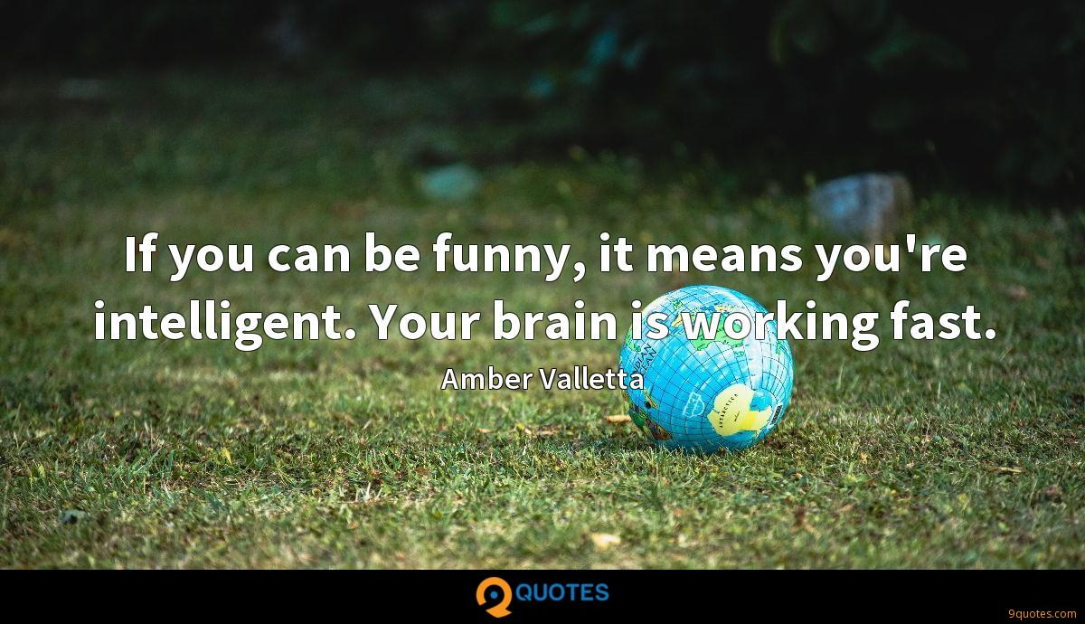 If you can be funny, it means you're intelligent. Your brain is working fast.