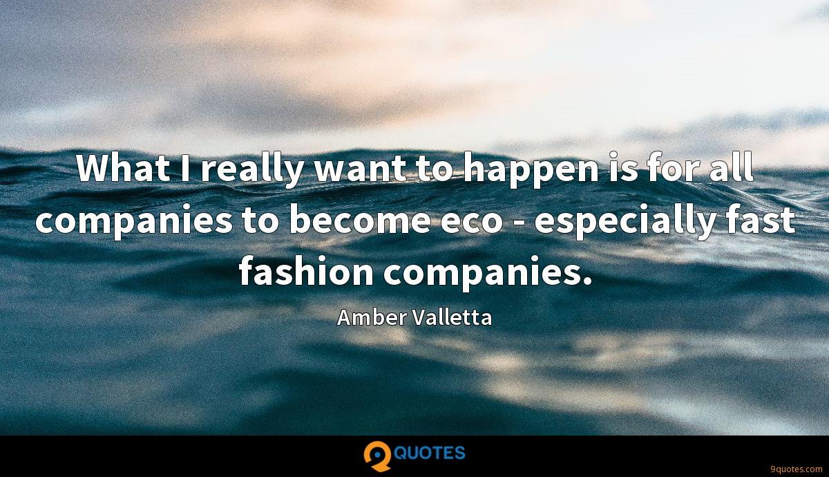 What I really want to happen is for all companies to become eco - especially fast fashion companies.